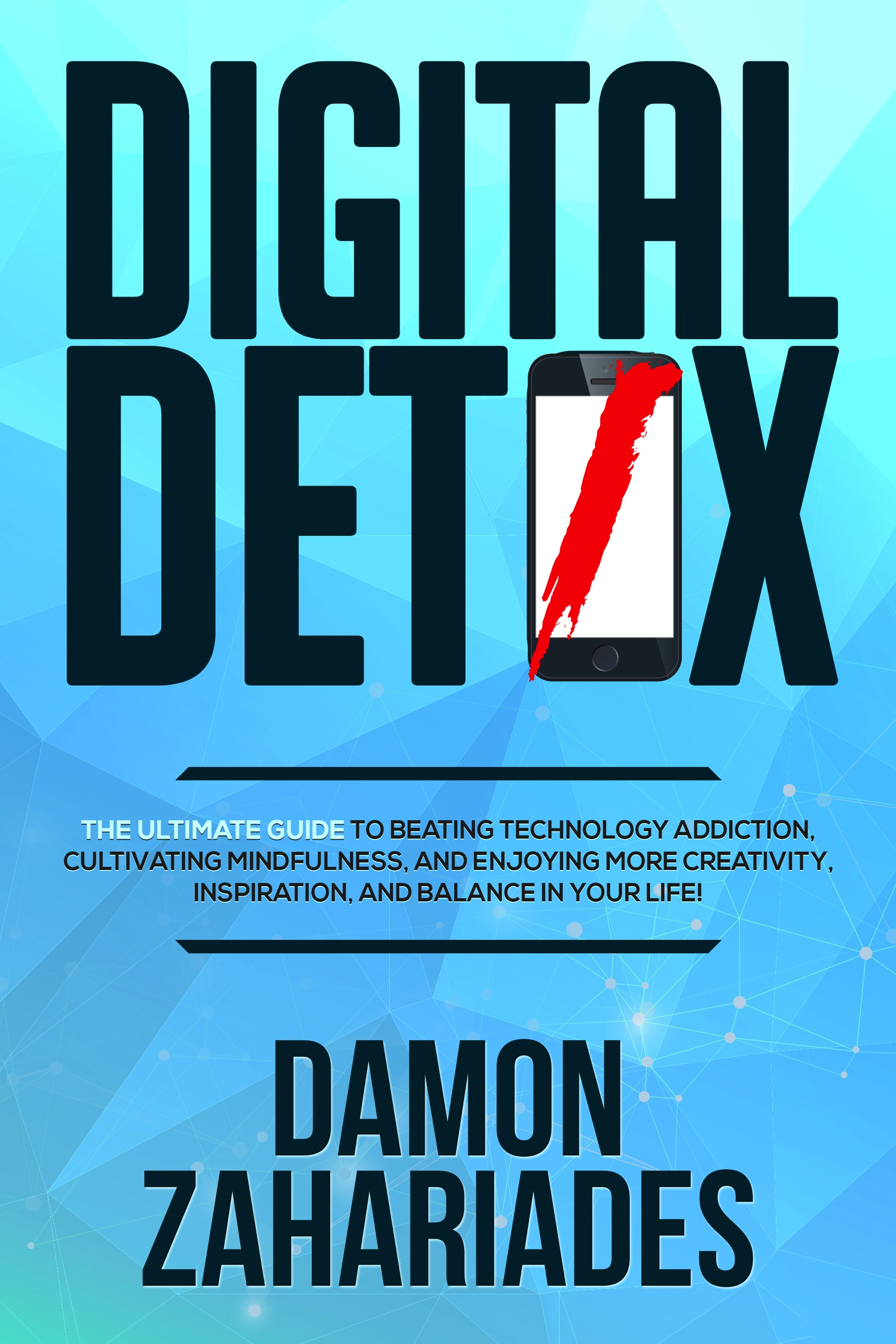 Digital Detox: The Ultimate Guide To Beating Technology Addiction, Cultivating Mindfulness, and Enjoying More Creativity, Inspiration, And Balance In Your Life!