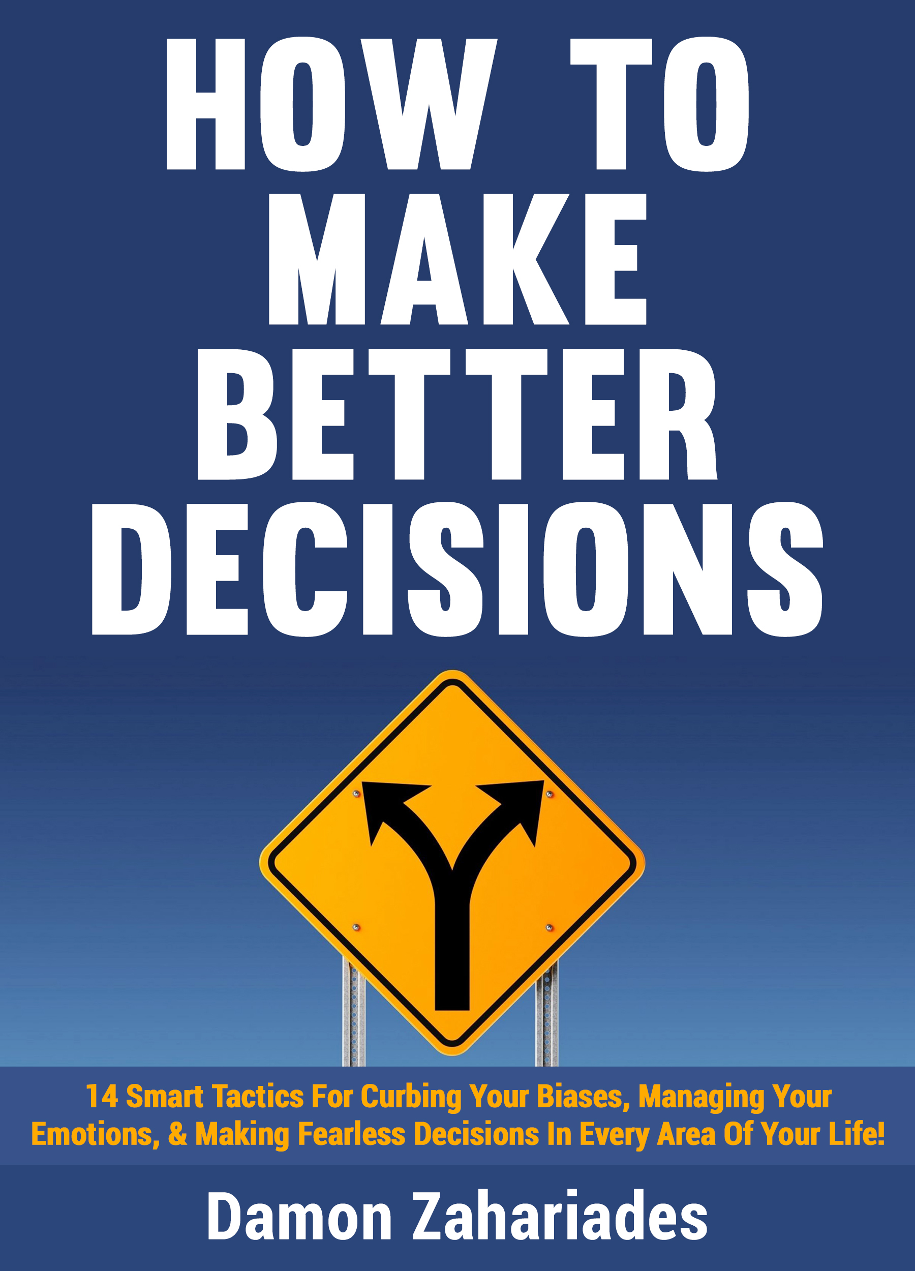 How to Make Better Decisions: 14 Smart Tactics for Curbing Your Biases, Managing Your Emotions, And Making Fearless Decisions in Every Area of Your Life!